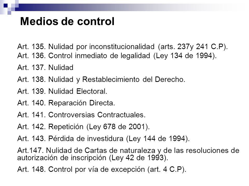 Medios de control Art. 135. Nulidad por inconstitucionalidad (arts. 237y 241 C.P). Art. 136. Control inmediato de legalidad (Ley 134 de 1994).