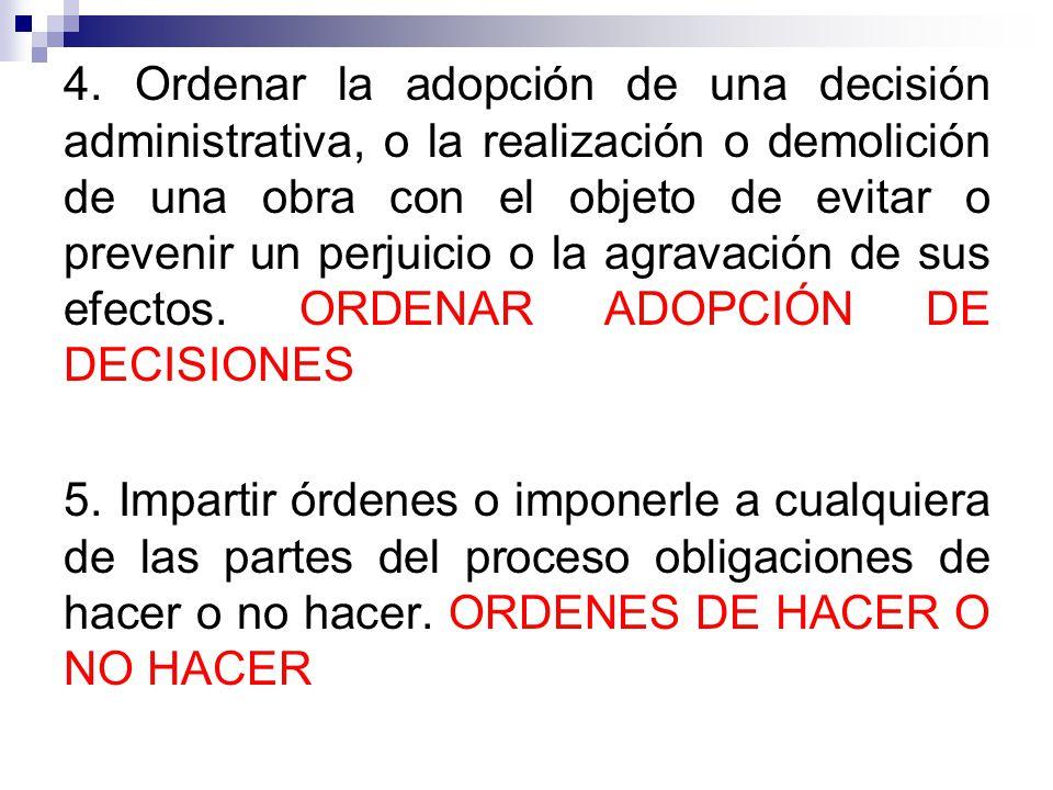 4. Ordenar la adopción de una decisión administrativa, o la realización o demolición de una obra con el objeto de evitar o prevenir un perjuicio o la agravación de sus efectos. ORDENAR ADOPCIÓN DE DECISIONES