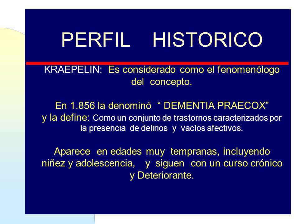 PERFIL HISTORICO KRAEPELIN: Es considerado como el fenomenólogo del concepto. En 1.856 la denominó DEMENTIA PRAECOX