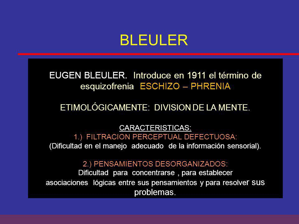 BLEULER EUGEN BLEULER. Introduce en 1911 el término de esquizofrenia ESCHIZO – PHRENIA. ETIMOLÓGICAMENTE: DIVISION DE LA MENTE.