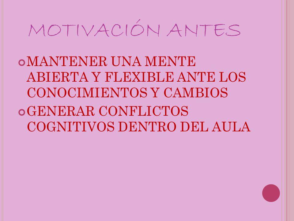MOTIVACIÓN ANTES MANTENER UNA MENTE ABIERTA Y FLEXIBLE ANTE LOS CONOCIMIENTOS Y CAMBIOS.