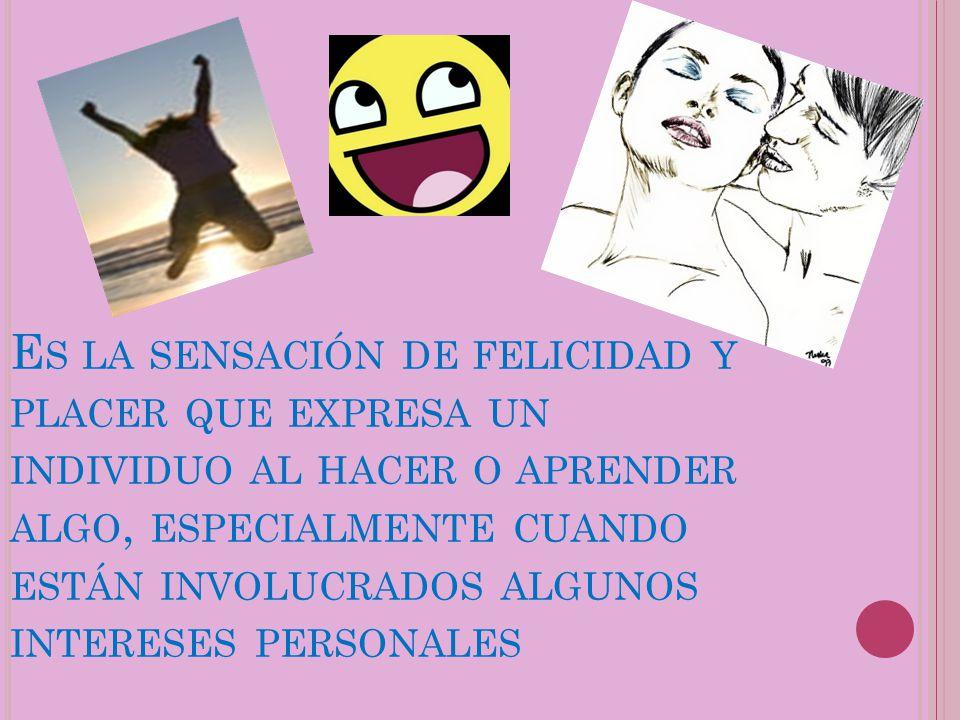 Es la sensación de felicidad y placer que expresa un individuo al hacer o aprender algo, especialmente cuando están involucrados algunos intereses personales