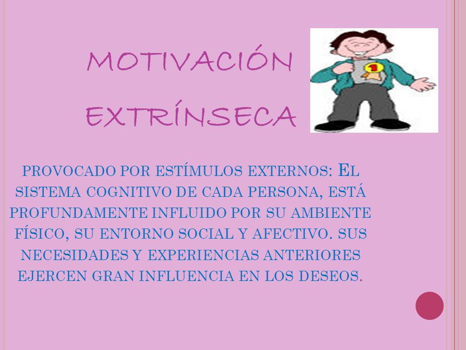 motivación extrínseca provocado por estímulos externos: El sistema cognitivo de cada persona, está profundamente influido por su ambiente físico, su entorno social y afectivo.