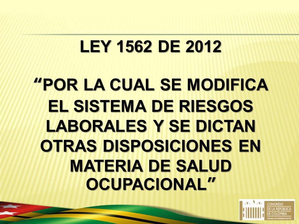 LEY 1562 DE 2012 POR LA CUAL SE MODIFICA EL SISTEMA DE RIESGOS LABORALES Y SE DICTAN OTRAS DISPOSICIONES EN MATERIA DE SALUD OCUPACIONAL