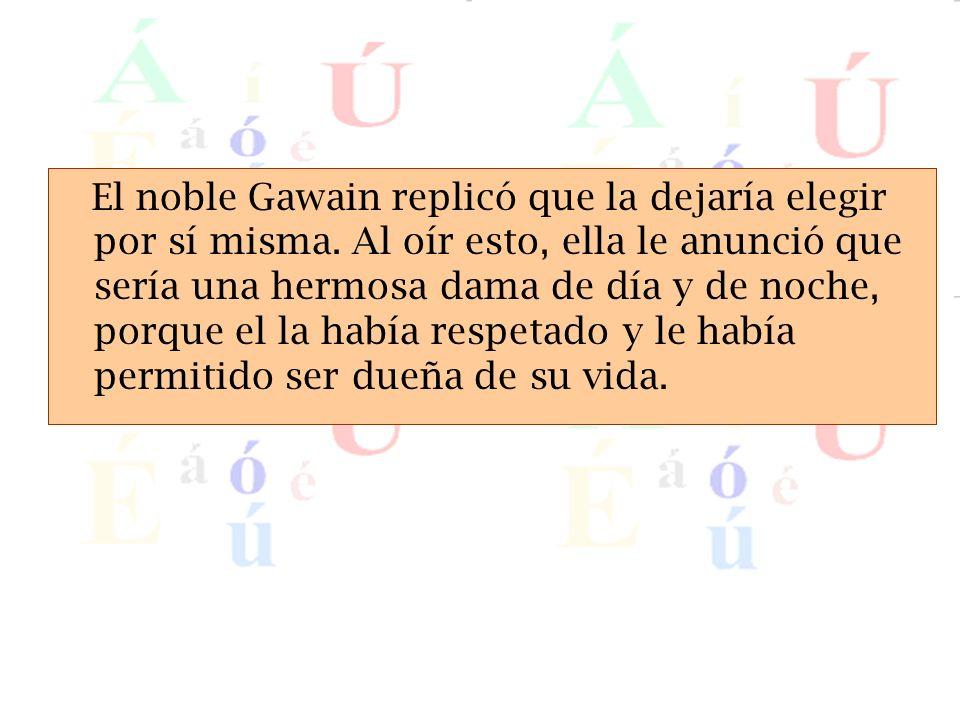 El noble Gawain replicó que la dejaría elegir por sí misma