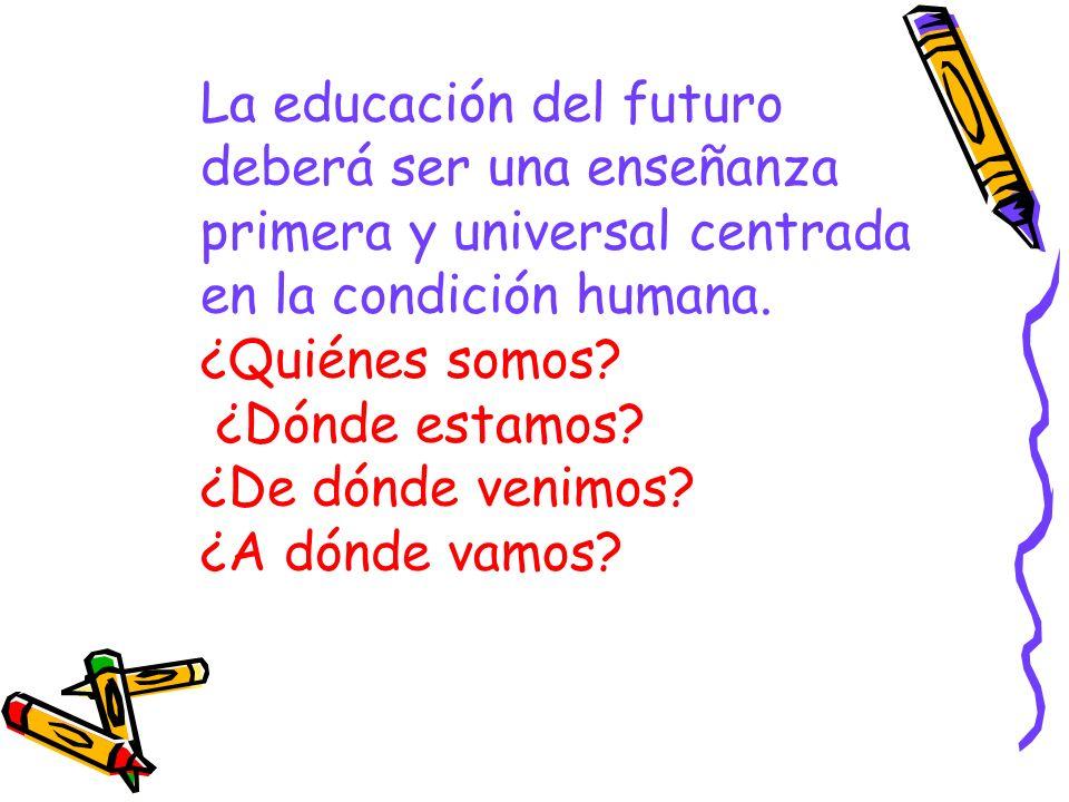 La educación del futuro deberá ser una enseñanza primera y universal centrada en la condición humana.