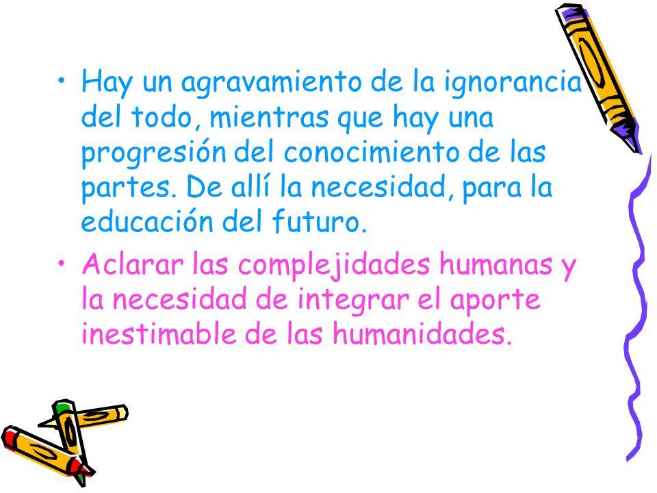 Hay un agravamiento de la ignorancia del todo, mientras que hay una progresión del conocimiento de las partes. De allí la necesidad, para la educación del futuro.
