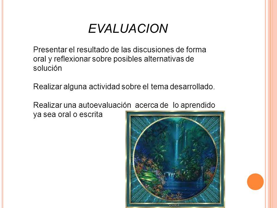 EVALUACION Presentar el resultado de las discusiones de forma oral y reflexionar sobre posibles alternativas de solución.