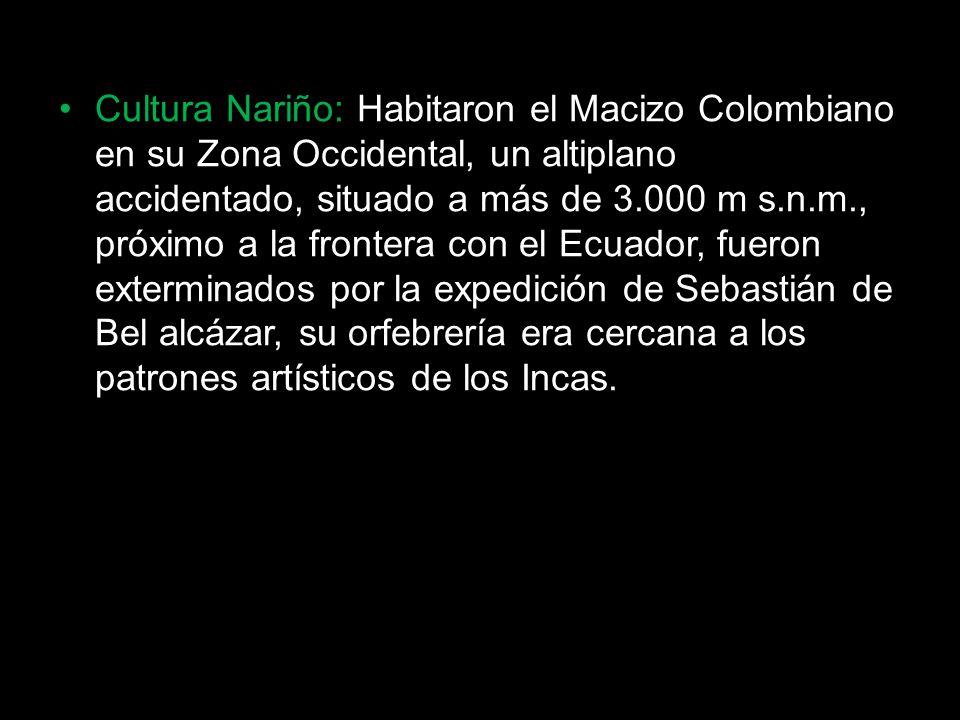 Cultura Nariño: Habitaron el Macizo Colombiano en su Zona Occidental, un altiplano accidentado, situado a más de 3.000 m s.n.m., próximo a la frontera con el Ecuador, fueron exterminados por la expedición de Sebastián de Bel alcázar, su orfebrería era cercana a los patrones artísticos de los Incas.