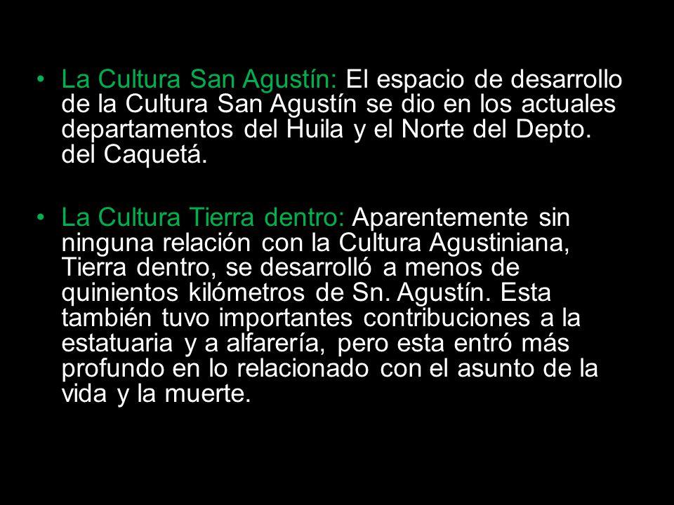La Cultura San Agustín: El espacio de desarrollo de la Cultura San Agustín se dio en los actuales departamentos del Huila y el Norte del Depto. del Caquetá.