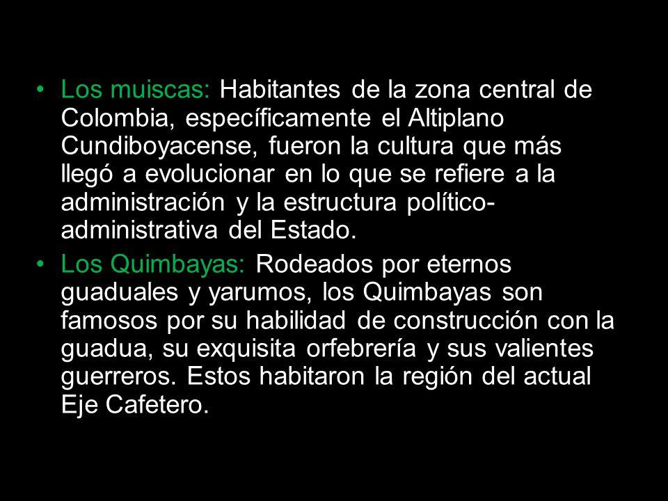 Los muiscas: Habitantes de la zona central de Colombia, específicamente el Altiplano Cundiboyacense, fueron la cultura que más llegó a evolucionar en lo que se refiere a la administración y la estructura político-administrativa del Estado.