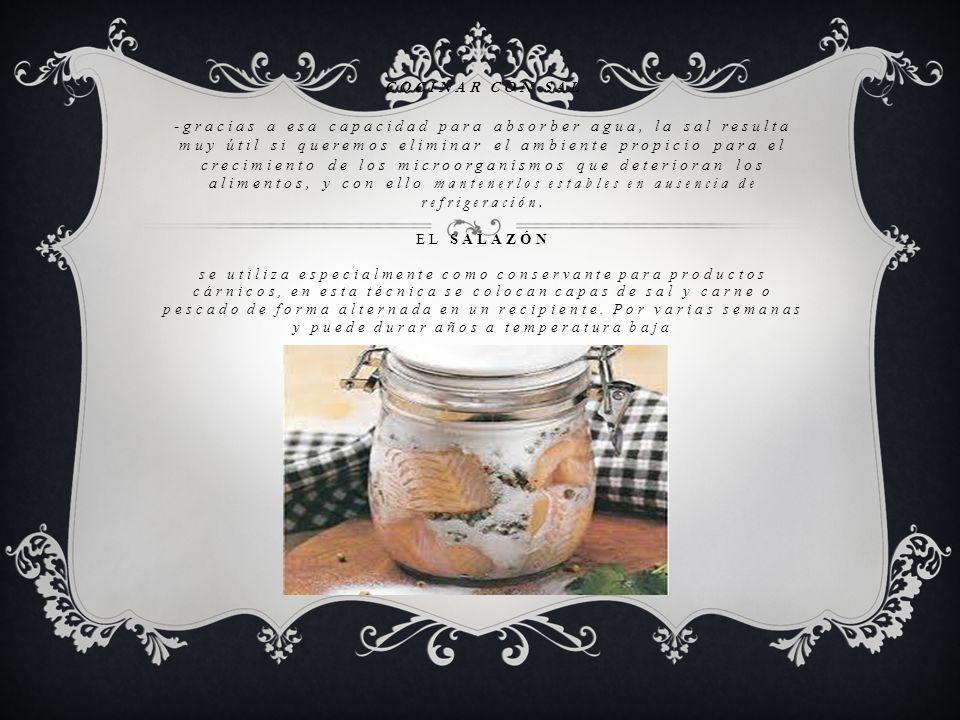 COCINAR CON SAL -gracias a esa capacidad para absorber agua, la sal resulta muy útil si queremos eliminar el ambiente propicio para el crecimiento de los microorganismos que deterioran los alimentos, y con ello mantenerlos estables en ausencia de refrigeración.