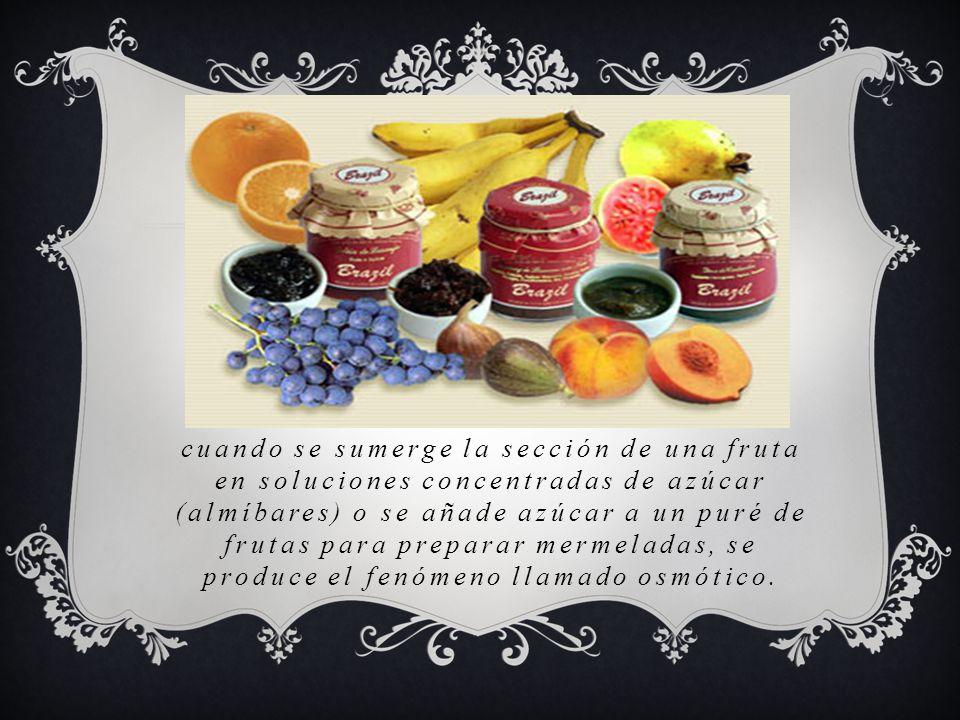 cuando se sumerge la sección de una fruta en soluciones concentradas de azúcar (almíbares) o se añade azúcar a un puré de frutas para preparar mermeladas, se produce el fenómeno llamado osmótico.