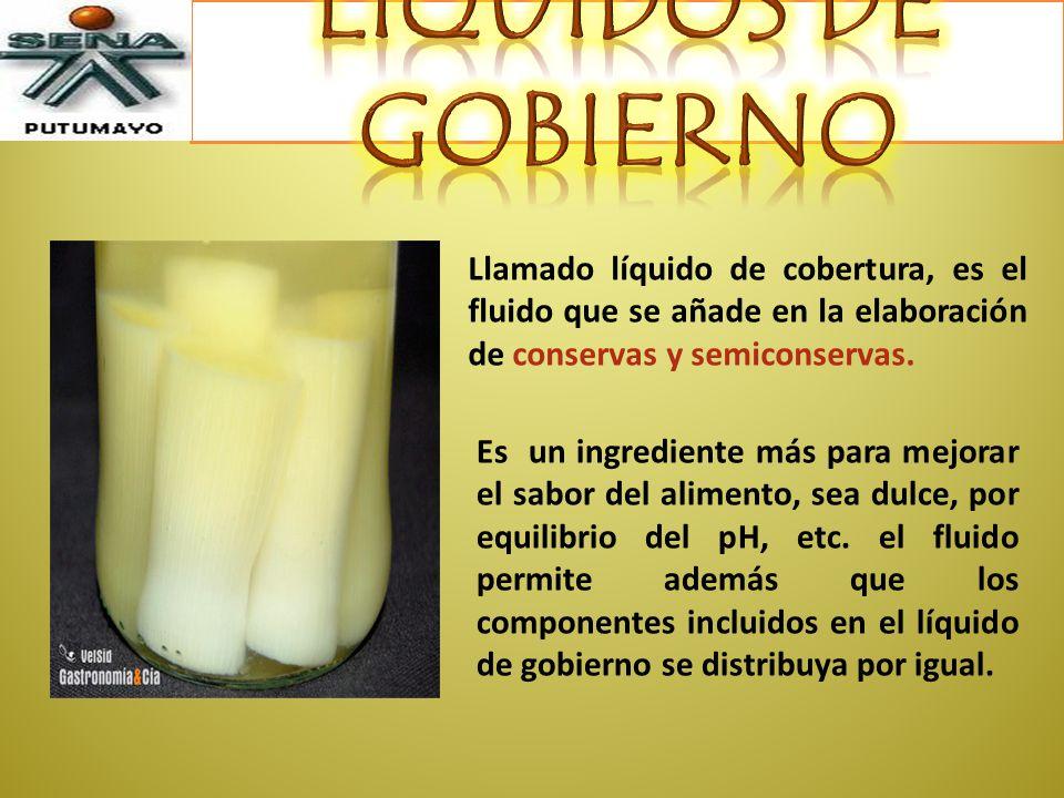 LÍQUIDOS DE GOBIERNO Llamado líquido de cobertura, es el fluido que se añade en la elaboración de conservas y semiconservas.