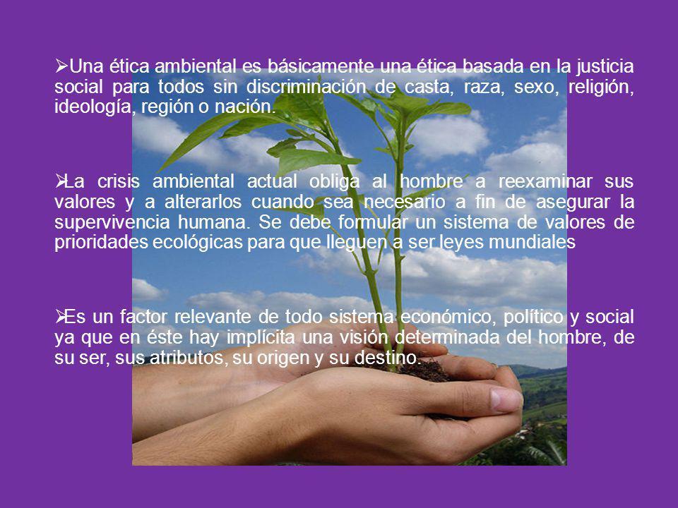 Una ética ambiental es básicamente una ética basada en la justicia social para todos sin discriminación de casta, raza, sexo, religión, ideología, región o nación.