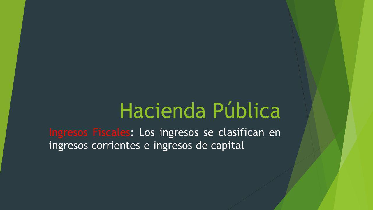 Hacienda Pública Ingresos Fiscales: Los ingresos se clasifican en ingresos corrientes e ingresos de capital.