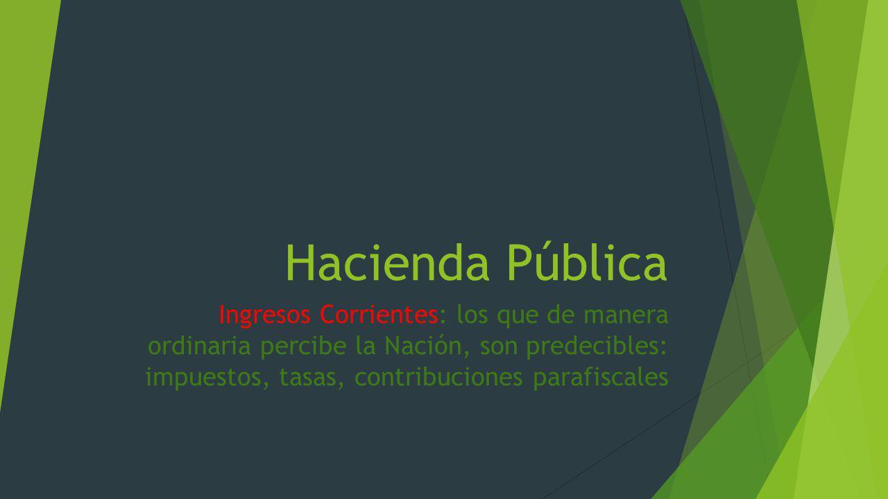 Hacienda Pública Ingresos Corrientes: los que de manera ordinaria percibe la Nación, son predecibles: impuestos, tasas, contribuciones parafiscales.
