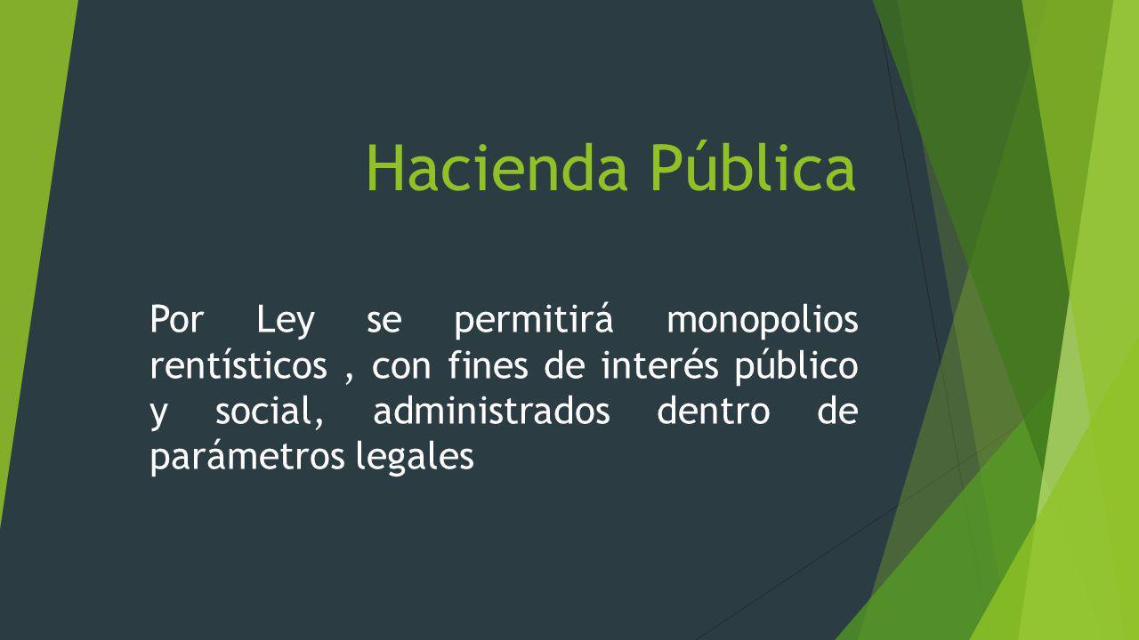Hacienda Pública Por Ley se permitirá monopolios rentísticos , con fines de interés público y social, administrados dentro de parámetros legales.