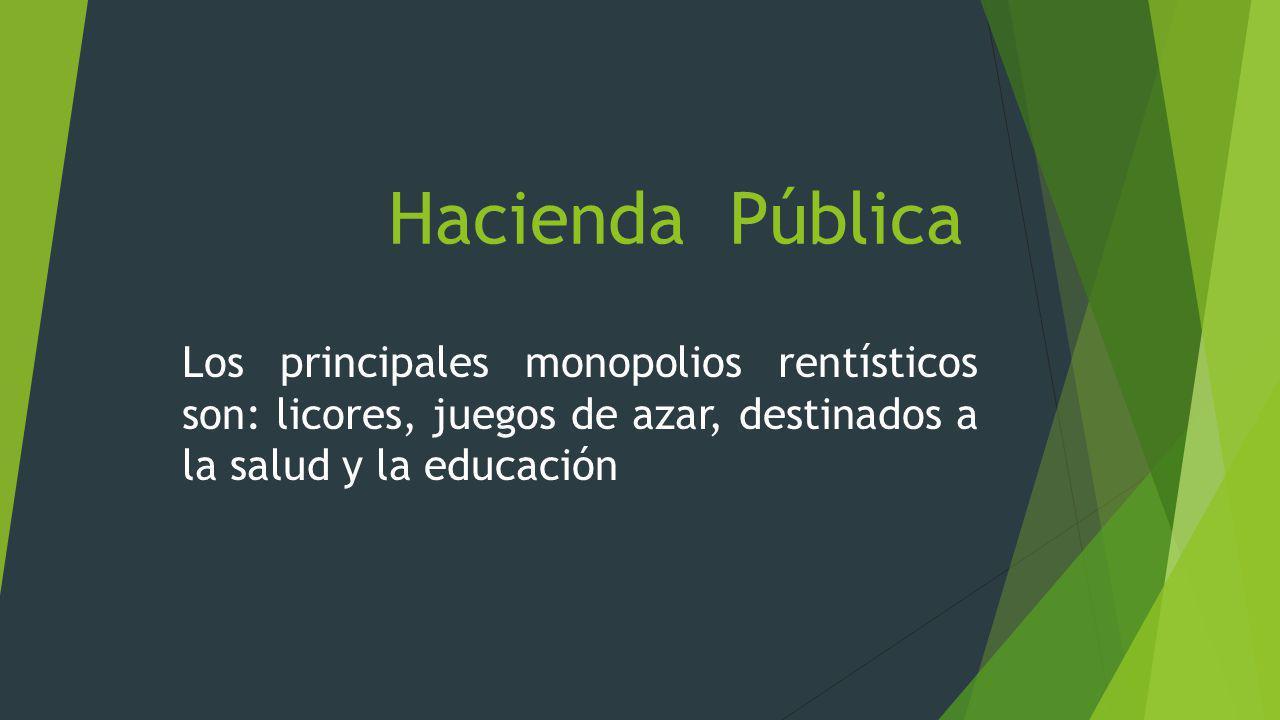 Hacienda Pública Los principales monopolios rentísticos son: licores, juegos de azar, destinados a la salud y la educación.