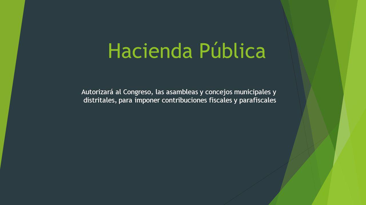 Hacienda Pública Autorizará al Congreso, las asambleas y concejos municipales y distritales, para imponer contribuciones fiscales y parafiscales.