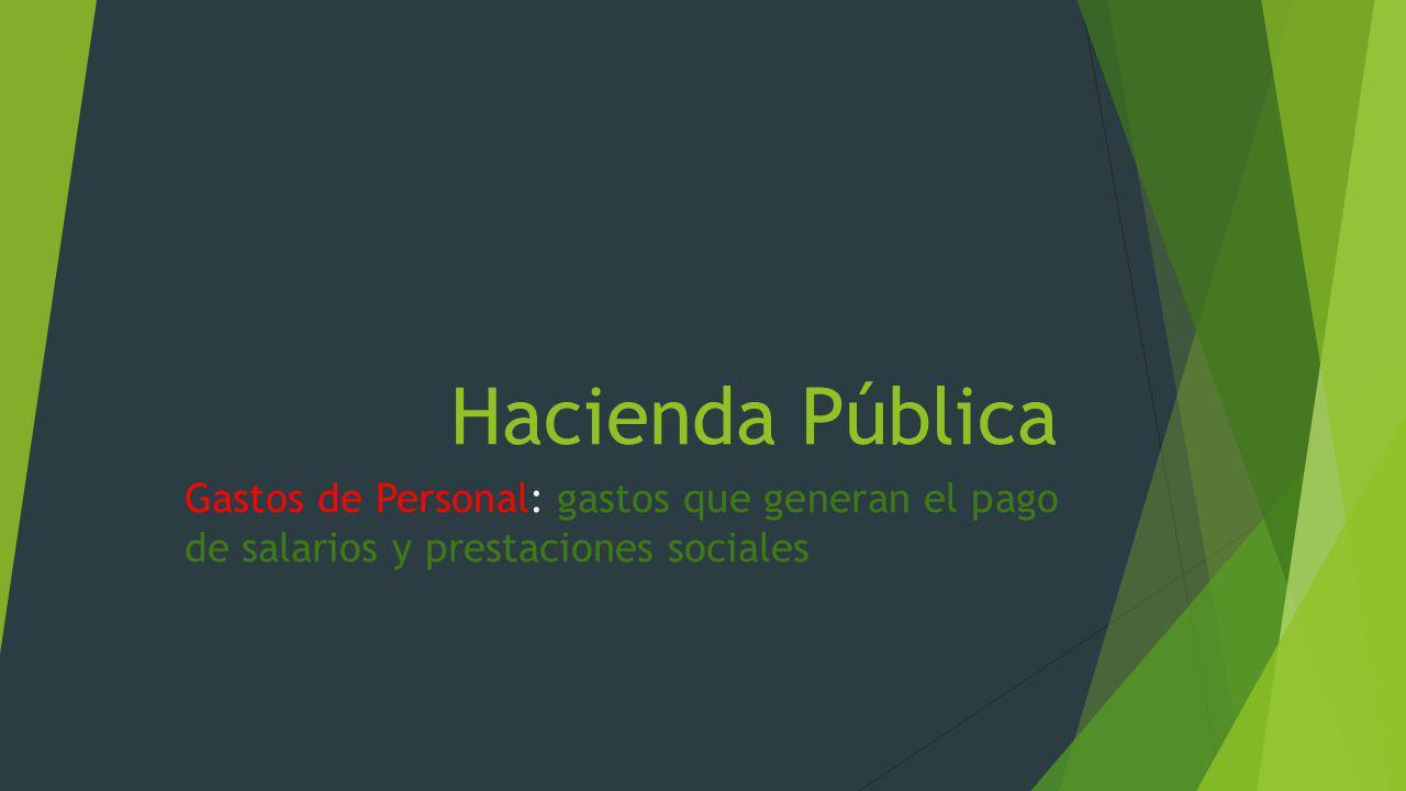 Hacienda Pública Gastos de Personal: gastos que generan el pago de salarios y prestaciones sociales.