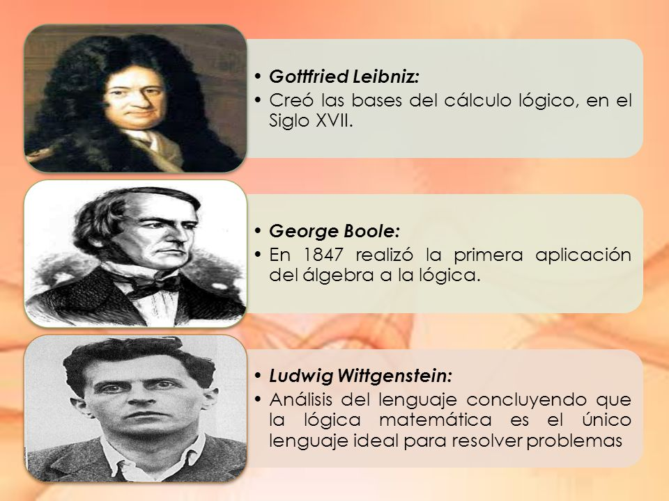 Gottfried Leibniz: Creó las bases del cálculo lógico, en el Siglo XVII. George Boole: