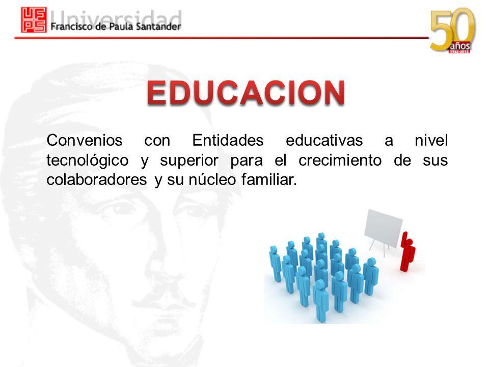 EDUCACION Convenios con Entidades educativas a nivel tecnológico y superior para el crecimiento de sus colaboradores y su núcleo familiar.