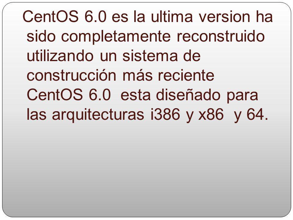 CentOS 6.0 es la ultima version ha sido completamente reconstruido utilizando un sistema de construcción más reciente CentOS 6.0 esta diseñado para las arquitecturas i386 y x86 y 64.