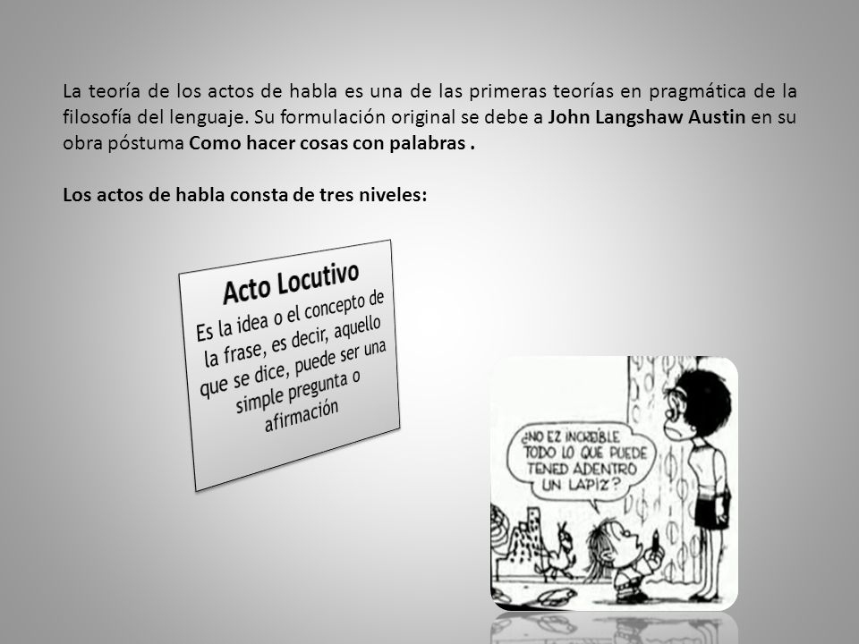 La teoría de los actos de habla es una de las primeras teorías en pragmática de la filosofía del lenguaje. Su formulación original se debe a John Langshaw Austin en su obra póstuma Como hacer cosas con palabras .