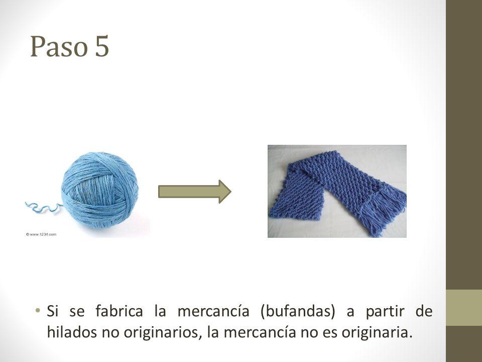 Paso 5 Si se fabrica la mercancía (bufandas) a partir de hilados no originarios, la mercancía no es originaria.