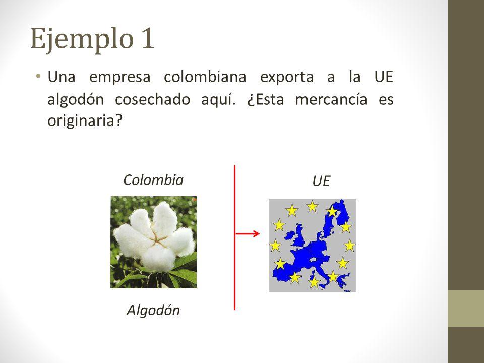 Ejemplo 1 Una empresa colombiana exporta a la UE algodón cosechado aquí. ¿Esta mercancía es originaria