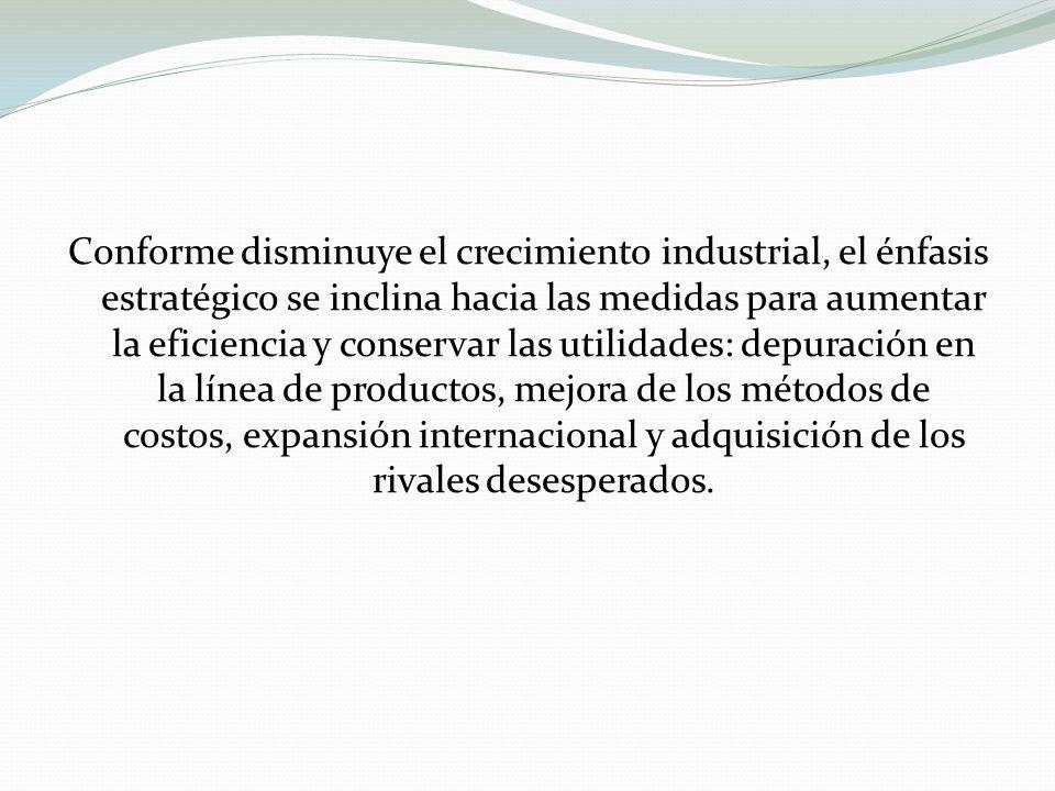 Conforme disminuye el crecimiento industrial, el énfasis estratégico se inclina hacia las medidas para aumentar la eficiencia y conservar las utilidades: depuración en la línea de productos, mejora de los métodos de costos, expansión internacional y adquisición de los rivales desesperados.