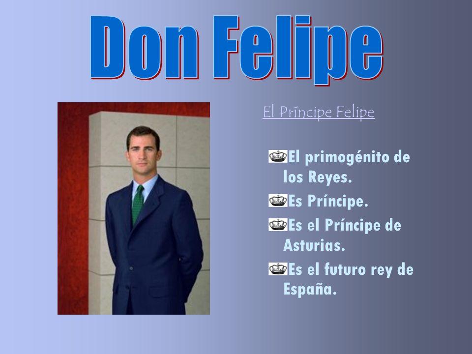 Don Felipe El primogénito de los Reyes. Es Príncipe.