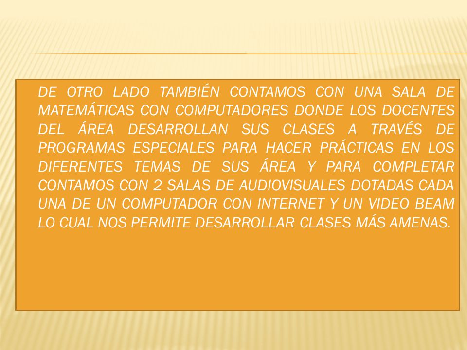 DE OTRO LADO TAMBIÉN CONTAMOS CON UNA SALA DE MATEMÁTICAS CON COMPUTADORES DONDE LOS DOCENTES DEL ÁREA DESARROLLAN SUS CLASES A TRAVÉS DE PROGRAMAS ESPECIALES PARA HACER PRÁCTICAS EN LOS DIFERENTES TEMAS DE SUS ÁREA Y PARA COMPLETAR CONTAMOS CON 2 SALAS DE AUDIOVISUALES DOTADAS CADA UNA DE UN COMPUTADOR CON INTERNET Y UN VIDEO BEAM LO CUAL NOS PERMITE DESARROLLAR CLASES MÁS AMENAS.