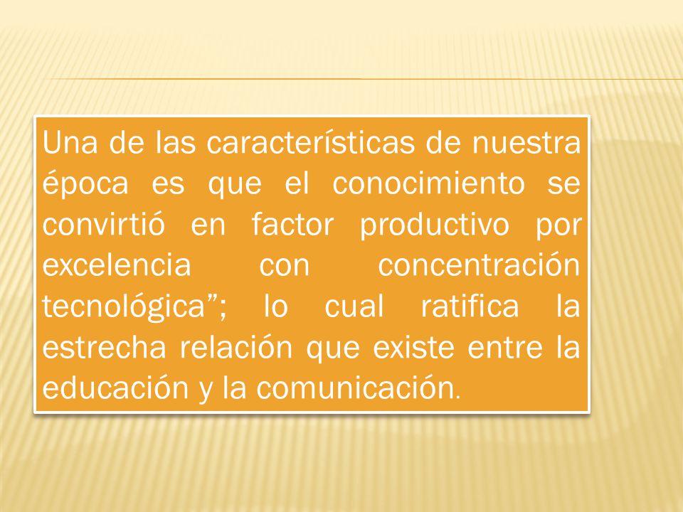 Una de las características de nuestra época es que el conocimiento se convirtió en factor productivo por excelencia con concentración tecnológica ; lo cual ratifica la estrecha relación que existe entre la educación y la comunicación.