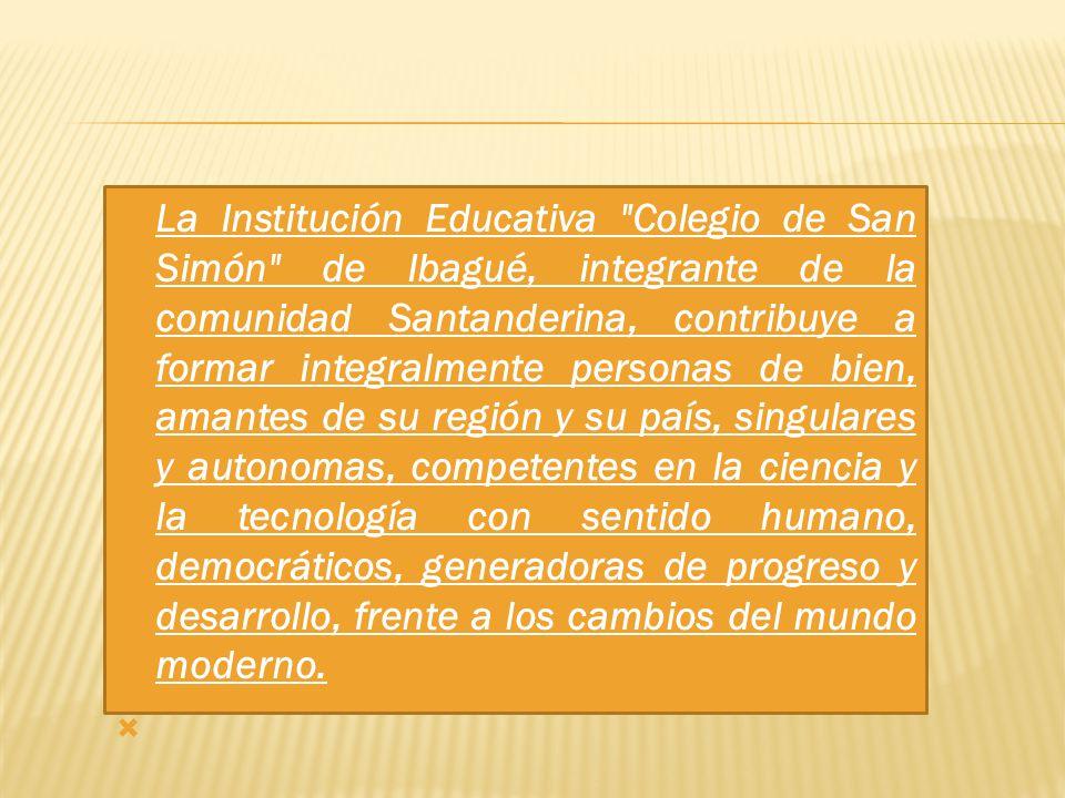 La Institución Educativa Colegio de San Simón de Ibagué, integrante de la comunidad Santanderina, contribuye a formar integralmente personas de bien, amantes de su región y su país, singulares y autonomas, competentes en la ciencia y la tecnología con sentido humano, democráticos, generadoras de progreso y desarrollo, frente a los cambios del mundo moderno.