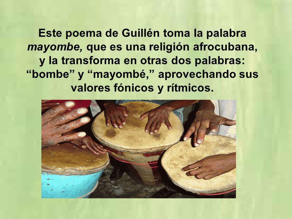 Este poema de Guillén toma la palabra mayombe, que es una religión afrocubana, y la transforma en otras dos palabras: bombe y mayombé, aprovechando sus valores fónicos y rítmicos.