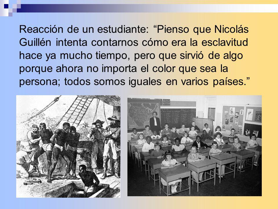 Reacción de un estudiante: Pienso que Nicolás Guillén intenta contarnos cómo era la esclavitud hace ya mucho tiempo, pero que sirvió de algo porque ahora no importa el color que sea la persona; todos somos iguales en varios países.
