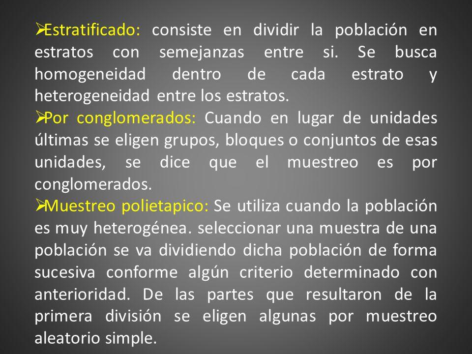 Estratificado: consiste en dividir la población en estratos con semejanzas entre si. Se busca homogeneidad dentro de cada estrato y heterogeneidad entre los estratos.