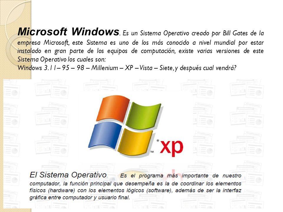 Microsoft Windows. Es un Sistema Operativo creado por Bill Gates de la empresa Microsoft, este Sistema es uno de los más conocido a nivel mundial por estar instalado en gran parte de los equipos de computación, existe varias versiones de este Sistema Operativo los cuales son: