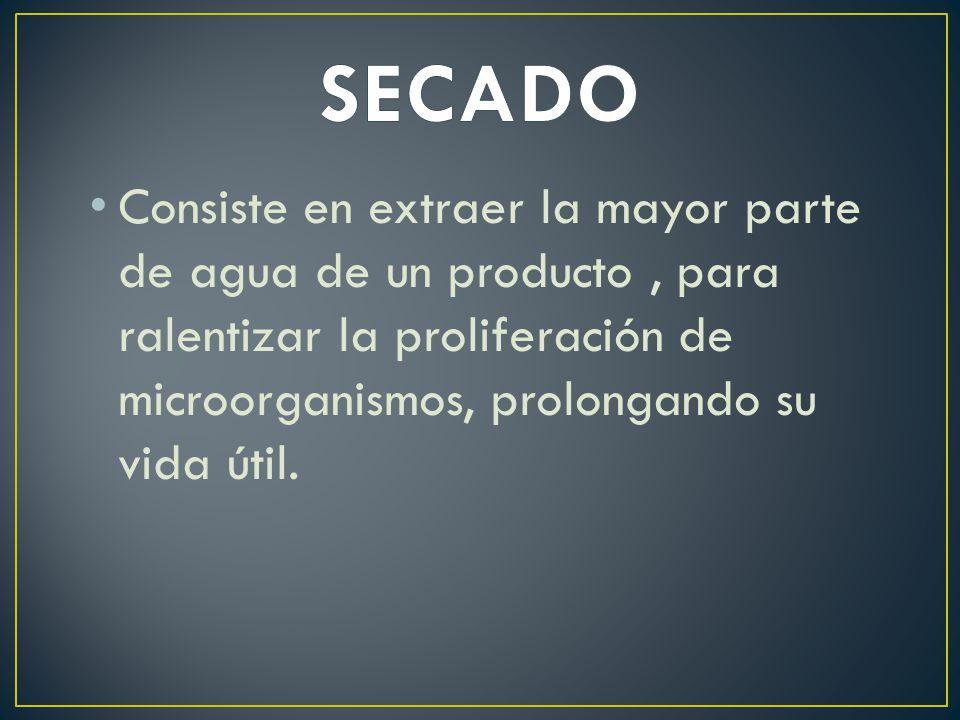 SECADO Consiste en extraer la mayor parte de agua de un producto , para ralentizar la proliferación de microorganismos, prolongando su vida útil.
