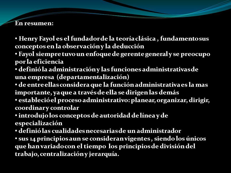 En resumen: Henry Fayol es el fundador de la teoría clásica , fundamento sus conceptos en la observación y la deducción.