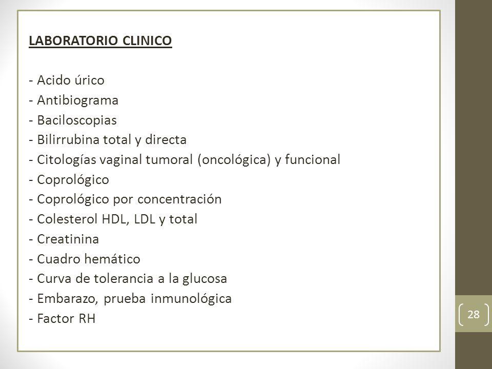 LABORATORIO CLINICO - Acido úrico - Antibiograma - Baciloscopias - Bilirrubina total y directa - Citologías vaginal tumoral (oncológica) y funcional - Coprológico - Coprológico por concentración - Colesterol HDL, LDL y total - Creatinina - Cuadro hemático - Curva de tolerancia a la glucosa - Embarazo, prueba inmunológica - Factor RH