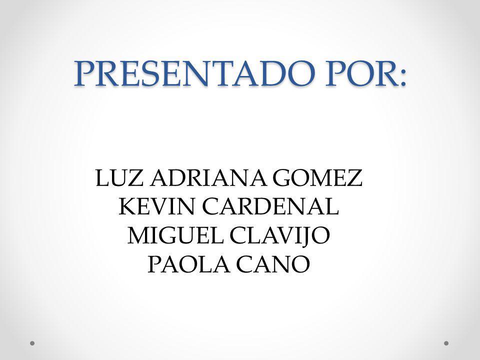 PRESENTADO POR: LUZ ADRIANA GOMEZ KEVIN CARDENAL MIGUEL CLAVIJO
