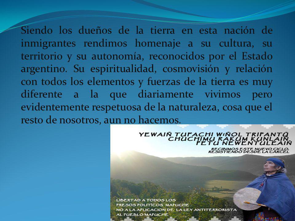 Siendo los dueños de la tierra en esta nación de inmigrantes rendimos homenaje a su cultura, su territorio y su autonomía, reconocidos por el Estado argentino.