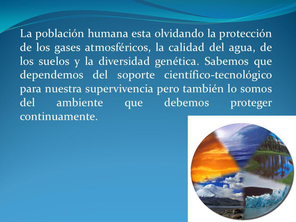 La población humana esta olvidando la protección de los gases atmosféricos, la calidad del agua, de los suelos y la diversidad genética.