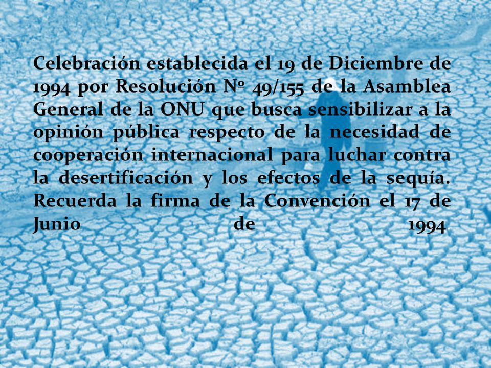Celebración establecida el 19 de Diciembre de 1994 por Resolución Nº 49/155 de la Asamblea General de la ONU que busca sensibilizar a la opinión pública respecto de la necesidad de cooperación internacional para luchar contra la desertificación y los efectos de la sequía.