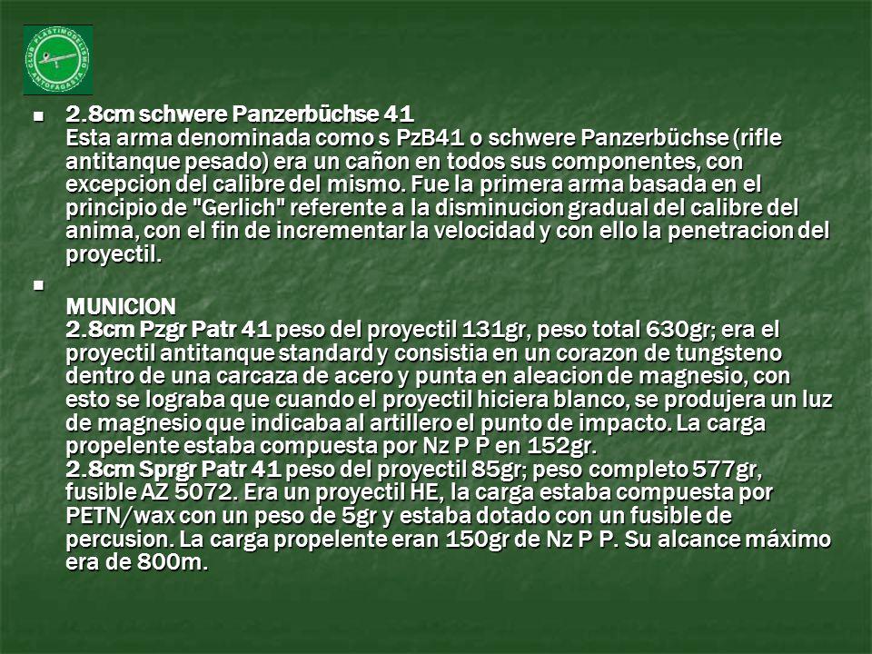 2.8cm schwere Panzerbüchse 41 Esta arma denominada como s PzB41 o schwere Panzerbüchse (rifle antitanque pesado) era un cañon en todos sus componentes, con excepcion del calibre del mismo. Fue la primera arma basada en el principio de Gerlich referente a la disminucion gradual del calibre del anima, con el fin de incrementar la velocidad y con ello la penetracion del proyectil.