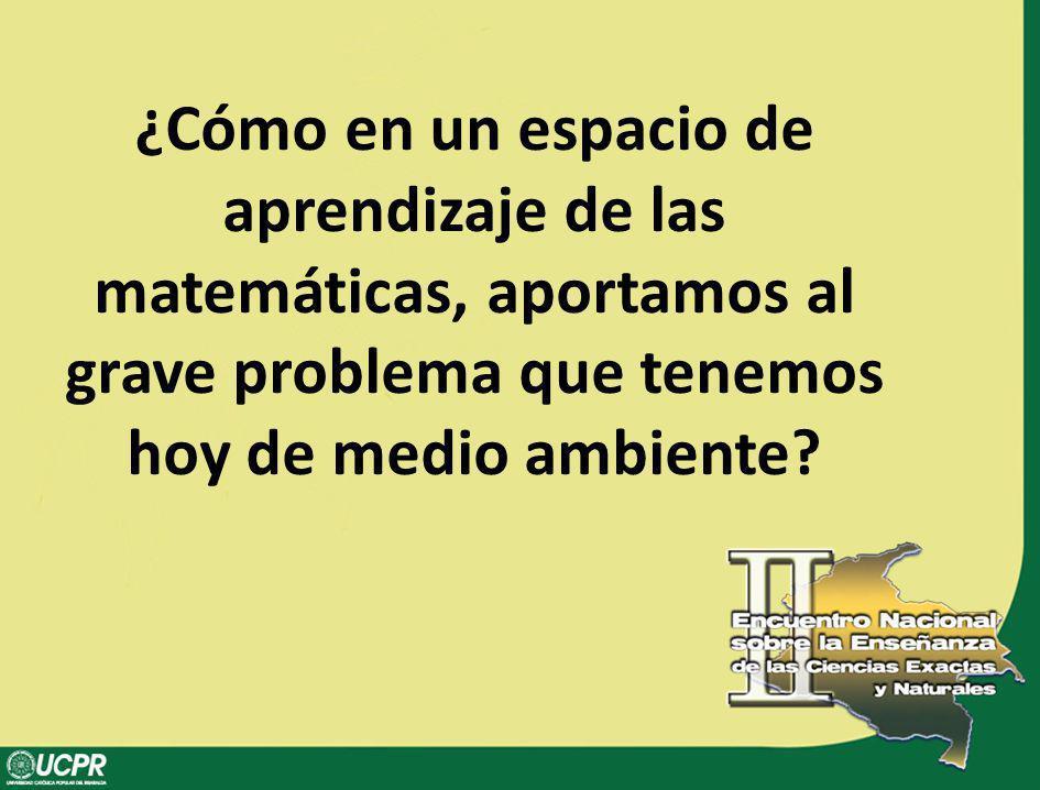 ¿Cómo en un espacio de aprendizaje de las matemáticas, aportamos al grave problema que tenemos hoy de medio ambiente