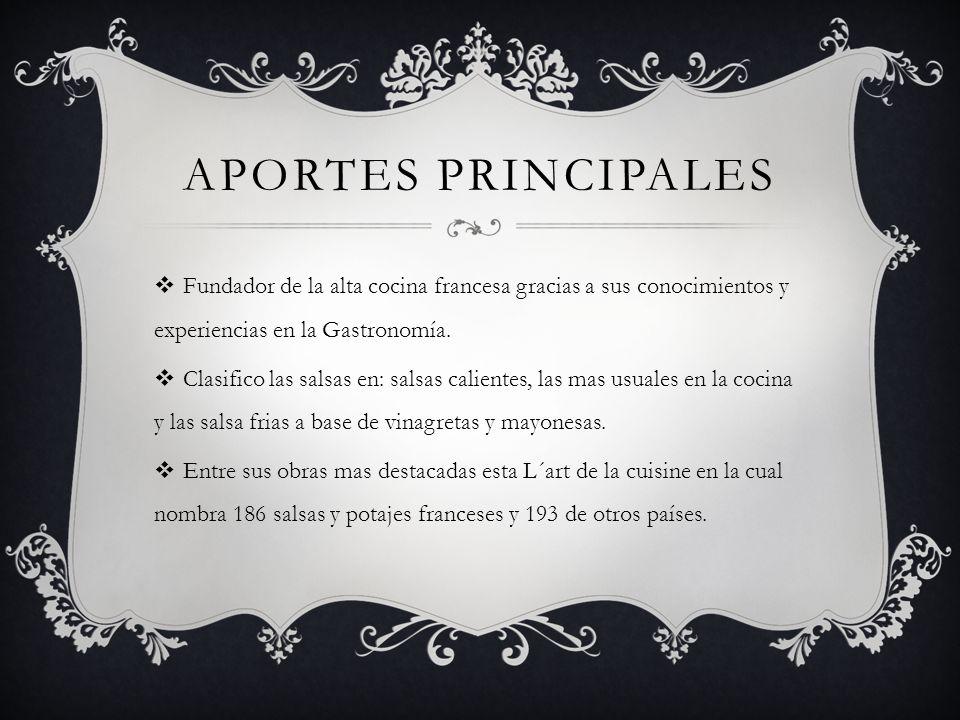 Aportes principales Fundador de la alta cocina francesa gracias a sus conocimientos y experiencias en la Gastronomía.